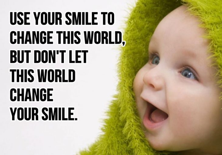 Use your smile to change the world; don't let the world change your smile